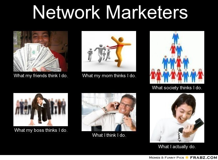Network marketers meme generator what i do network marketers what my friends think i do what my mom thinks i do what society thinks i do what my boss thinks i do what i think i do maxwellsz