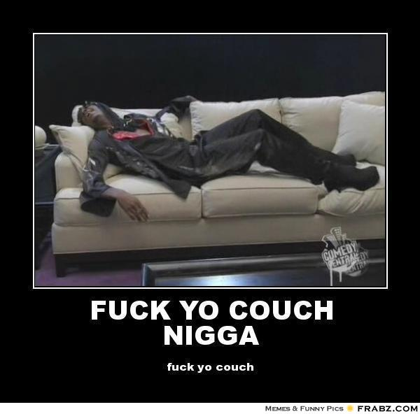 fuck your couch nigga